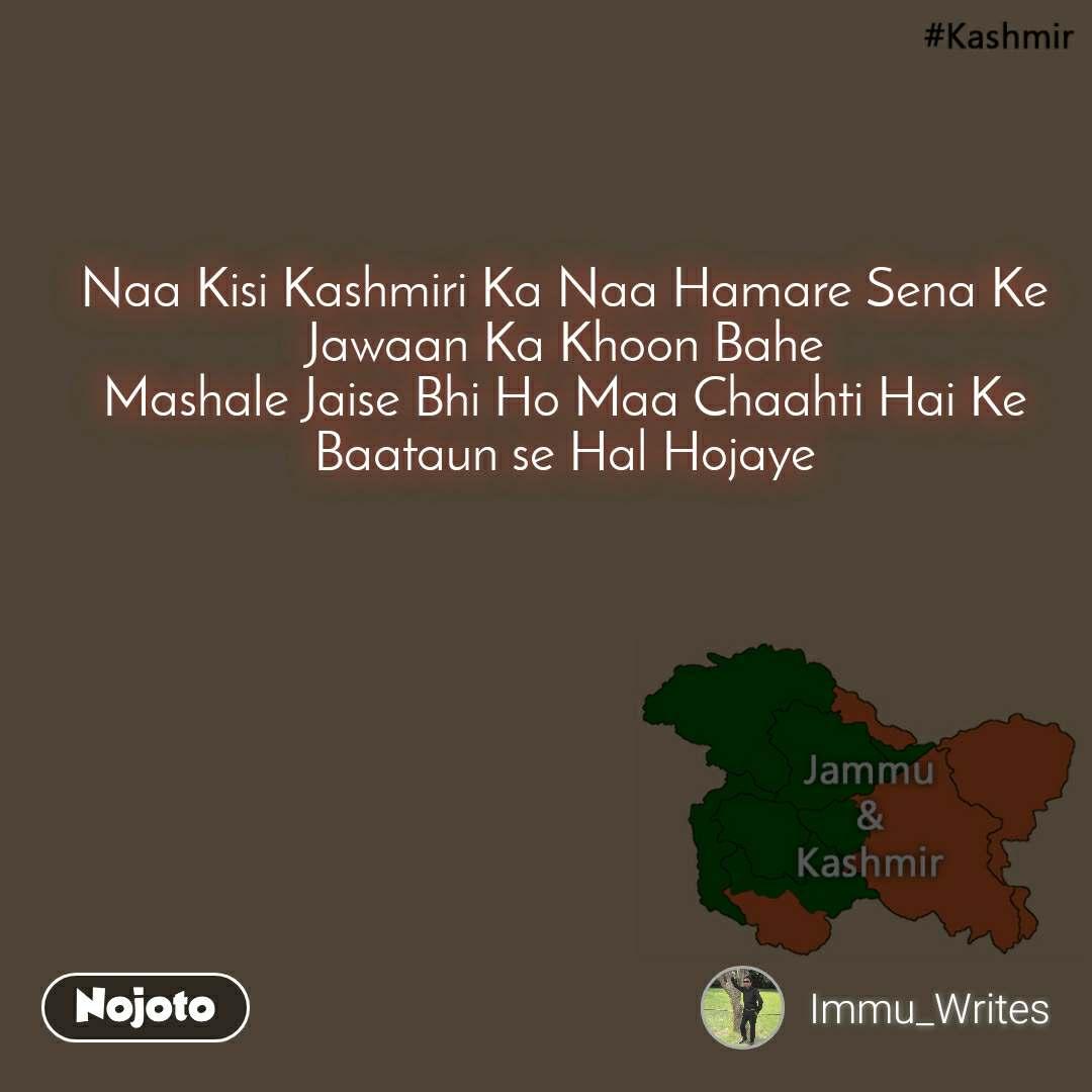 Kashmir  Naa Kisi Kashmiri Ka Naa Hamare Sena Ke Jawaan Ka Khoon Bahe Mashale Jaise Bhi Ho Maa Chaahti Hai Ke Baataun se Hal Hojaye