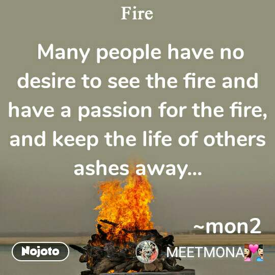 Fire  Many people have no desire to see the fire and have a passion for the fire, and keep the life of others ashes away...                                  ~mon2