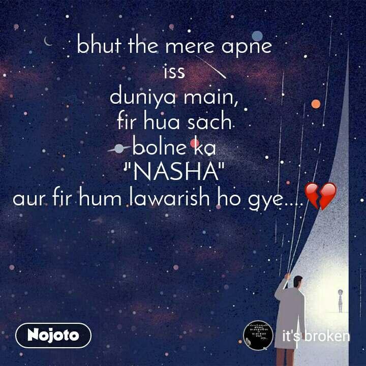 """bhut the mere apne iss duniya main, fir hua sach bolne ka """"NASHA"""" aur fir hum lawarish ho gye....💔"""