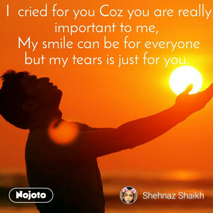 I  cried for you Coz you are really important to me,  My smile can be for everyone  but my tears is just for you.