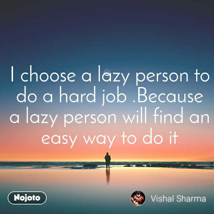 I choose a lazy person to do a hard job .Because a lazy person will find an easy way to do it