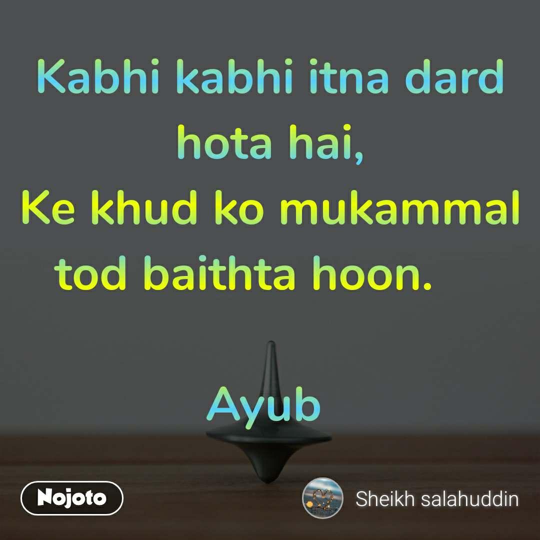 Kabhi kabhi itna dard hota hai, Ke khud ko mukammal tod baithta hoon.                                               Ayub