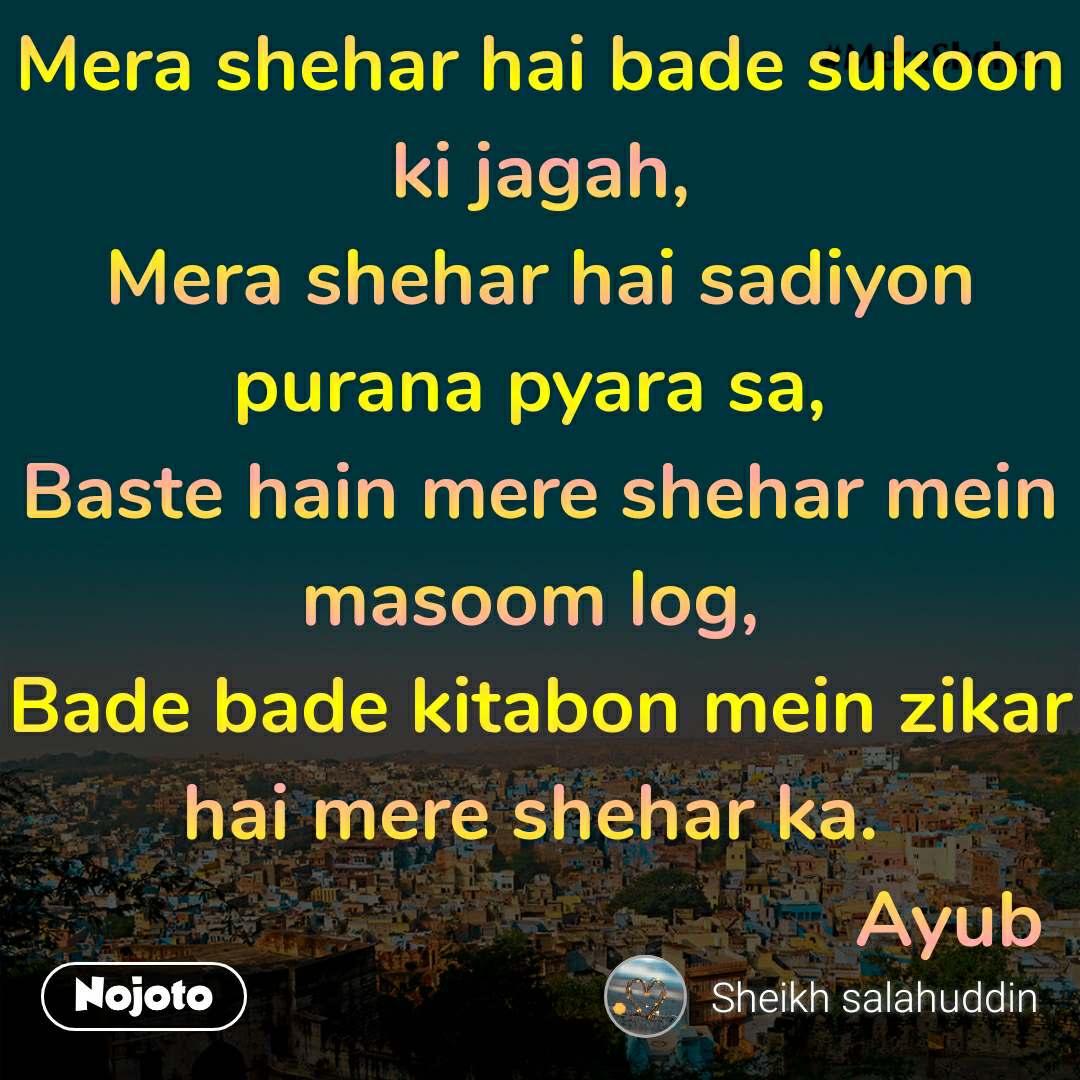 Mera shehar hai bade sukoon ki jagah, Mera shehar hai sadiyon purana pyara sa,  Baste hain mere shehar mein masoom log,  Bade bade kitabon mein zikar hai mere shehar ka.                                          Ayub