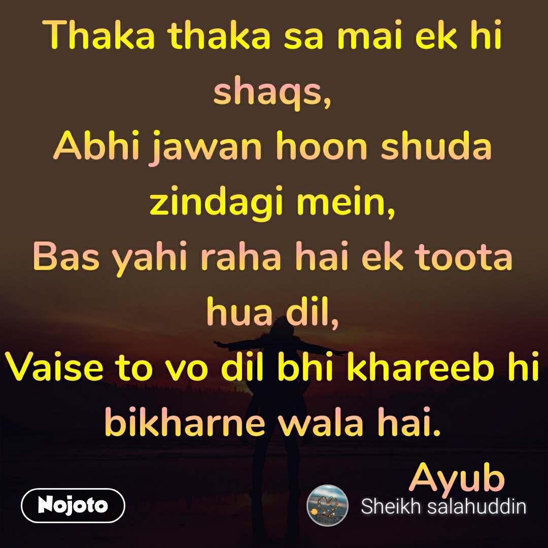Thaka thaka sa mai ek hi shaqs, Abhi jawan hoon shuda zindagi mein, Bas yahi raha hai ek toota hua dil, Vaise to vo dil bhi khareeb hi bikharne wala hai.                                   Ayub
