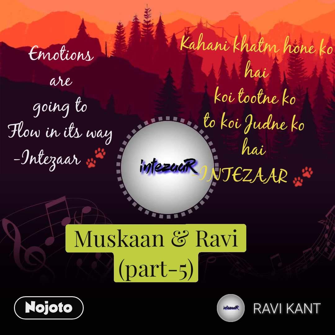 Emotions are going to Flow in its way -Intezaar 🐾 Kahani khatm hone ko hai koi tootne ko to koi Judne ko hai -INTEZAAR 🐾 Muskaan & Ravi (part-5)