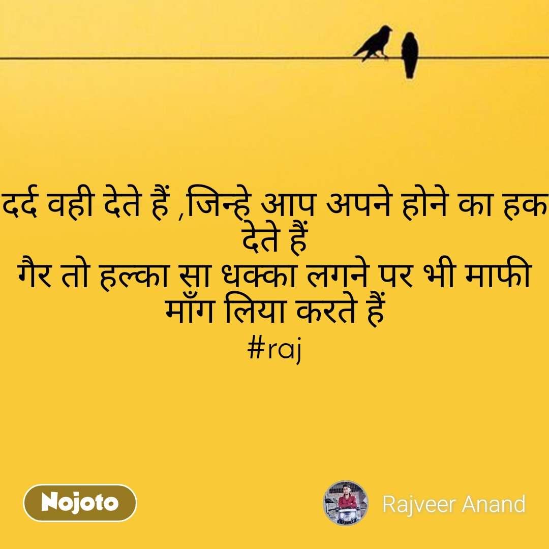 दर्द वही देते हैं ,जिन्हे आप अपने होने का हक देते हैं गैर तो हल्का सा धक्का लगने पर भी माफी माँग लिया करते हैं #raj