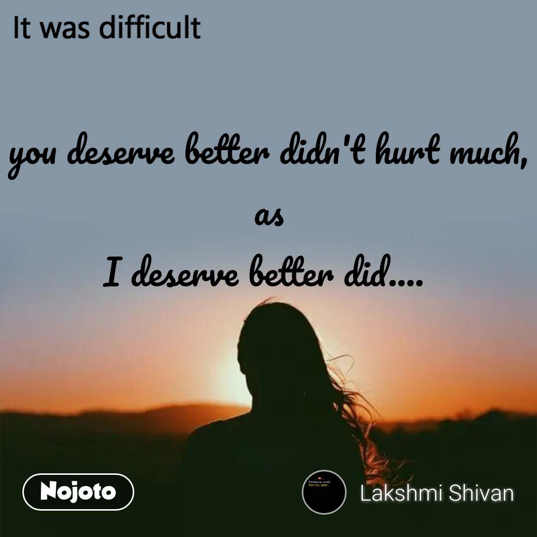 It was difficult you deserve better didn't hurt much, as I deserve better did....