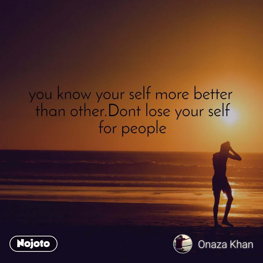 you know your self more better  than other.Dont lose your self for people