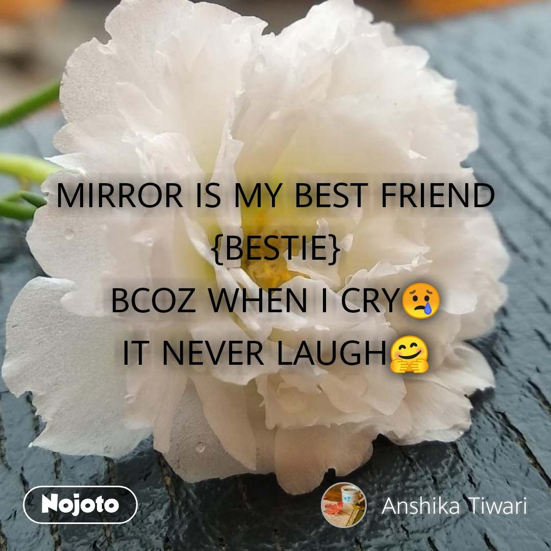 MIRROR IS MY BEST FRIEND {BESTIE} BCOZ WHEN I CRY😢 IT NEVER LAUGH🤗