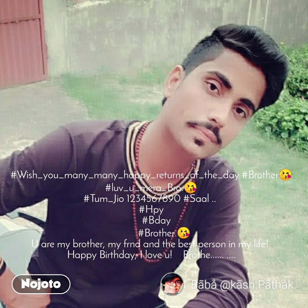 बदला #Wish_you_many_many_happy_returns_of_the_day #Brother😘 #luv_u_mera_Bro.😘 #Tum_Jio 1234567890 #Saal ..  #Hpy     #Bday           #Brother.😘 U are my brother, my frnd and the best person in my life!  Happy Birthday, I love u!    Brothe...... ....
