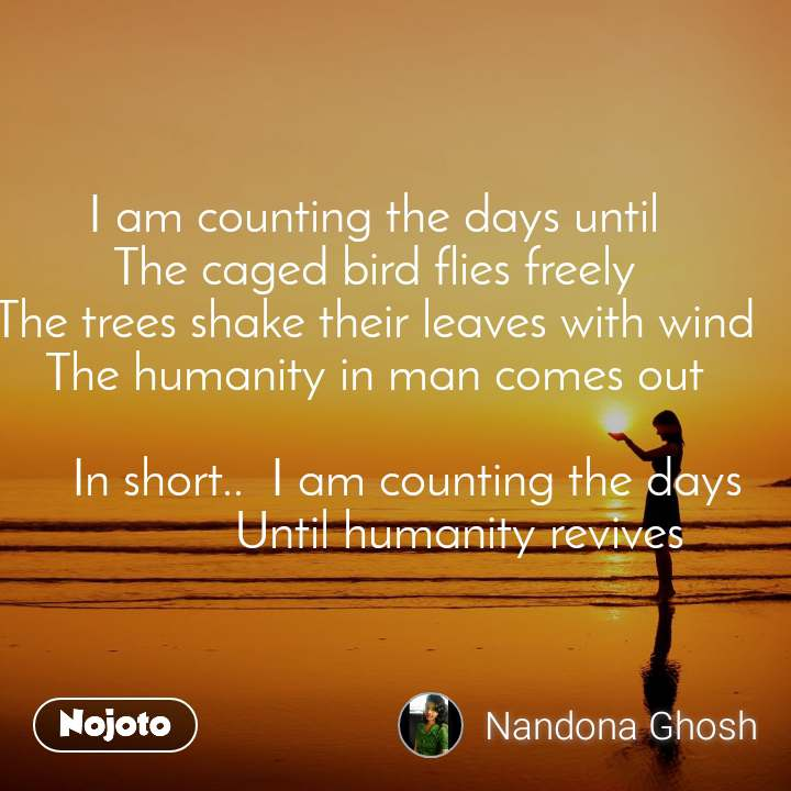 I am counting the days until The caged bird flies freely The trees shake their leaves with wind The humanity in man comes out        In short..  I am counting the days               Until humanity revives