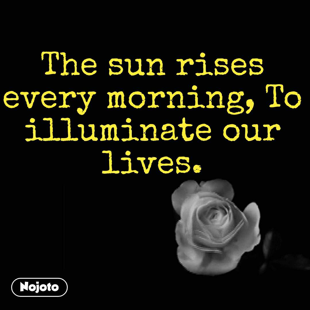 The sun rises every morning, To illuminate our lives.