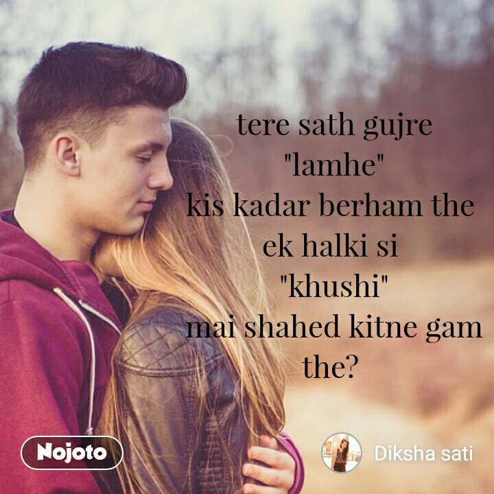 """tere sath gujre """"lamhe"""" kis kadar berham the  ek halki si  """"khushi"""" mai shahed kitne gam the?"""