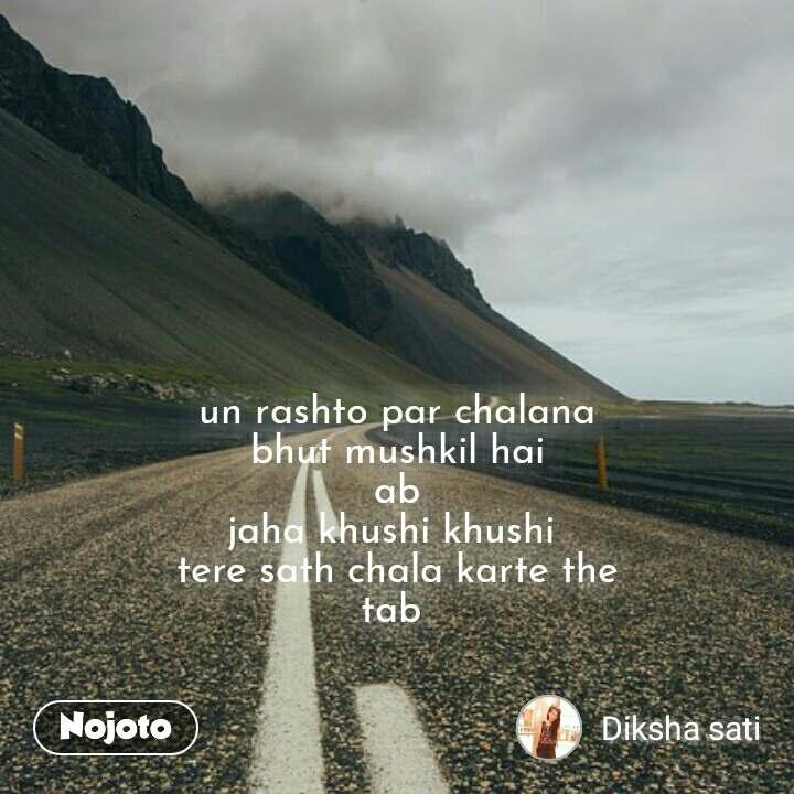 un rashto par chalana  bhut mushkil hai  ab jaha khushi khushi  tere sath chala karte the tab