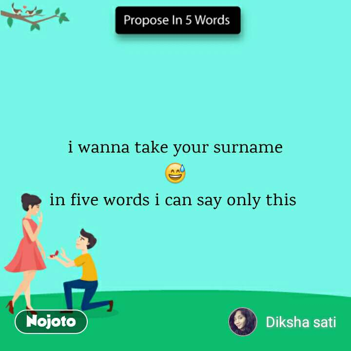 Propose in 5 Words i wanna take your surname 😅 in five words i can say only this