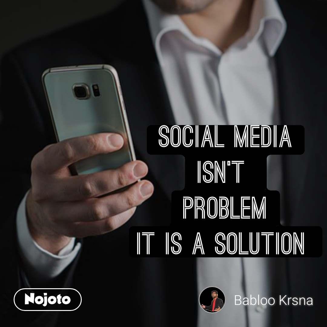 Social Media isn't  Problem it is a Solution