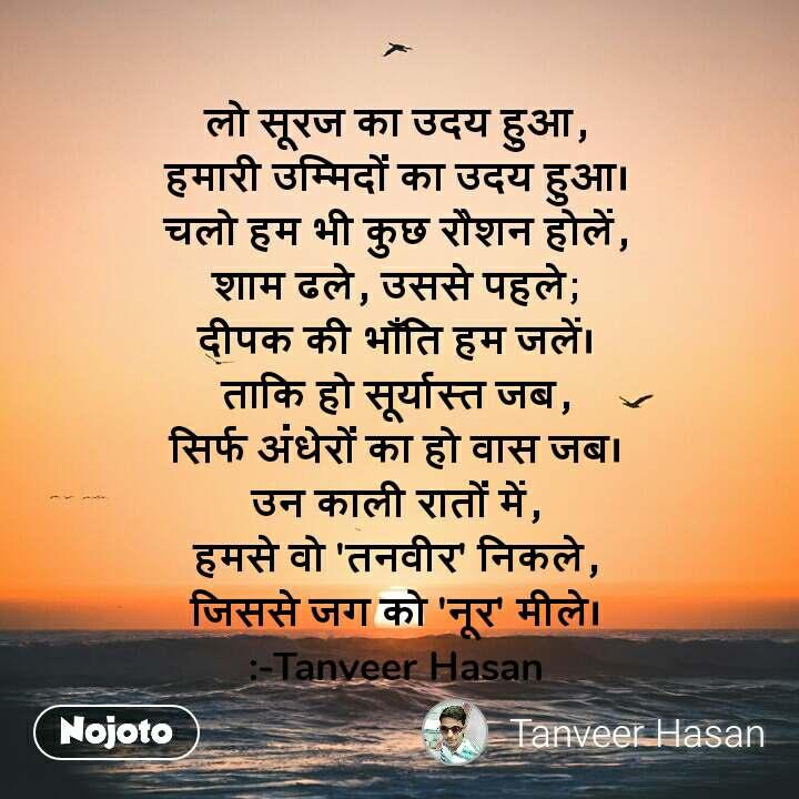 लो सूरज का उदय हुआ, हमारी उम्मिदों का उदय हुआ। चलो हम भी कुछ रौशन होलें, शाम ढले, उससे पहले; दीपक की भाँति हम जलें। ताकि हो सूर्यास्त जब, सिर्फ अंधेरों का हो वास जब। उन काली रातों में, हमसे वो 'तनवीर' निकले, जिससे जग को 'नूर' मीले। :-Tanveer Hasan
