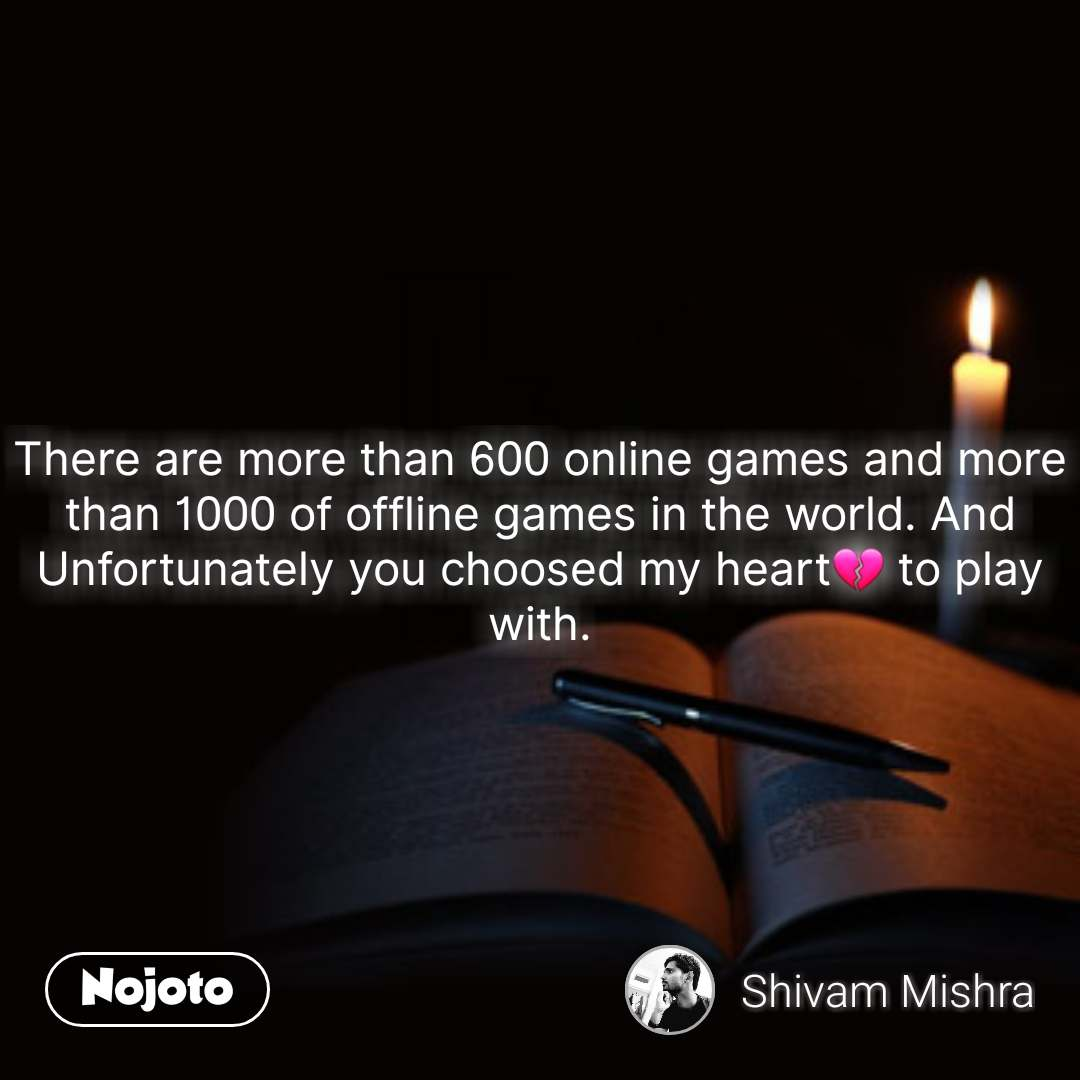 There are more than 600 online games and more than 1000 of offline games in the world. And Unfortunately you choosed my heart💔 to play with. #NojotoQuote