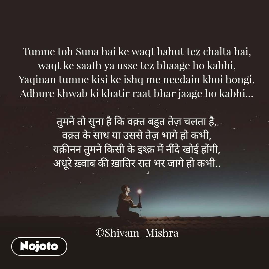 Tumne toh Suna hai ke waqt bahut tez chalta hai, waqt ke saath ya usse tez bhaage ho kabhi, Yaqinan tumne kisi ke ishq me needain khoi hongi, Adhure khwab ki khatir raat bhar jaage ho kabhi...  तुमने तो सुना है कि वक़्त बहुत तेज़ चलता है, वक़्त के साथ या उससे तेज़ भागे हो कभी, यक़ीनन तुमने किसी के इश्क़ में नींदे खोई होंगी, अधूरे ख़्वाब की ख़ातिर रात भर जागे हो कभी..     ©Shivam_Mishra