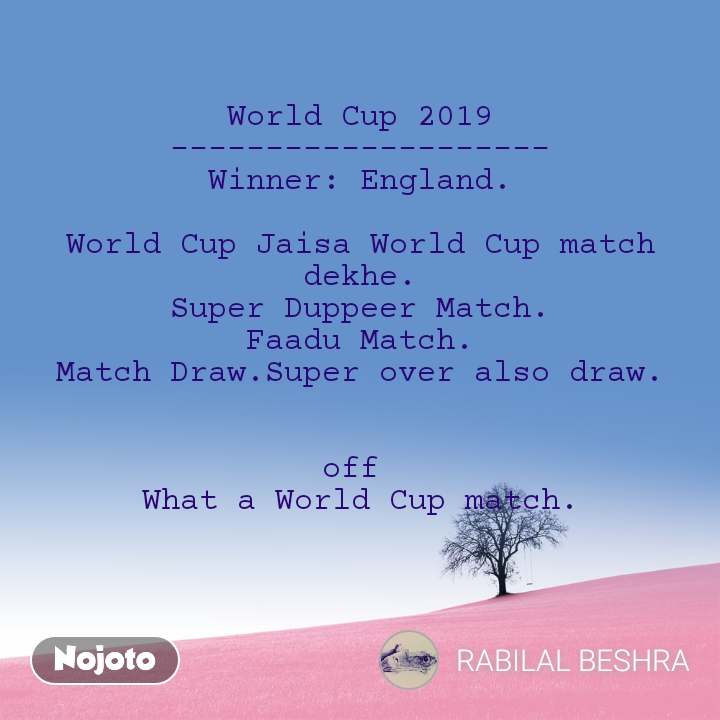 World Cup 2019 -------------------- Winner: England.  World Cup Jaisa World Cup match dekhe. Super Duppeer Match. Faadu Match. Match Draw.Super over also draw.   off  What a World Cup match.