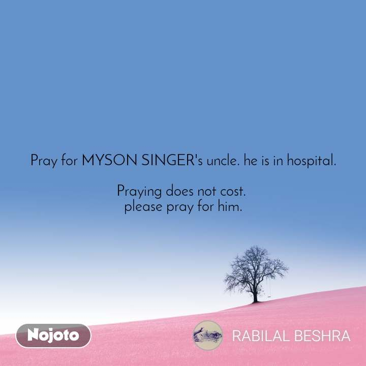 Pray for MYSON SINGER's uncle. he is in hospital.  Praying does not cost.  please pray for him.
