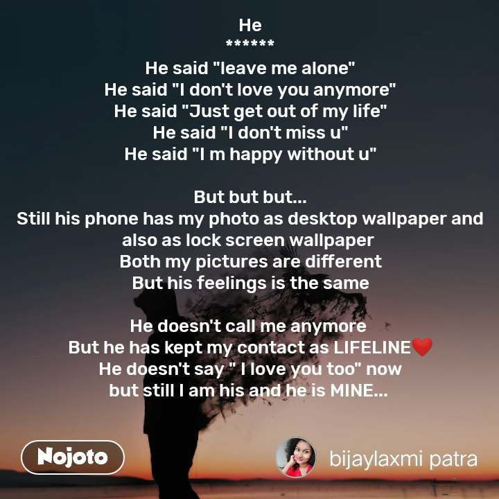 """He ****** He said """"leave me alone"""" He said """"I don't love you anymore"""" He said """"Just get out of my life"""" He said """"I don't miss u"""" He said """"I m happy without u""""  But but but... Still his phone has my photo as desktop wallpaper and also as lock screen wallpaper  Both my pictures are different But his feelings is the same  He doesn't call me anymore  But he has kept my contact as LIFELINE❤ He doesn't say """" I love you too"""" now but still I am his and he is MINE..."""