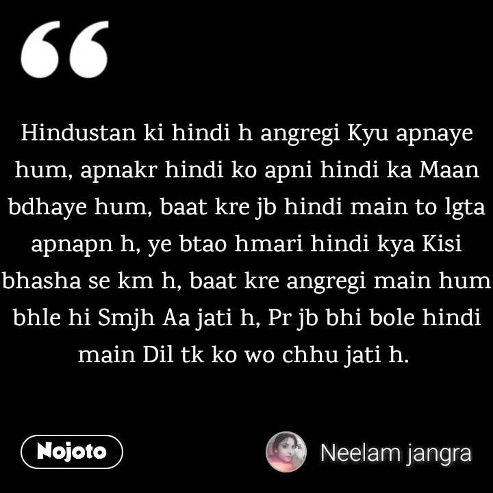 Hindustan ki hindi h angregi Kyu apnaye hum, apnakr hindi ko apni hindi ka Maan bdhaye hum, baat kre jb hindi main to lgta apnapn h, ye btao hmari hindi kya Kisi bhasha se km h, baat kre angregi main hum bhle hi Smjh Aa jati h, Pr jb bhi bole hindi main Dil tk ko wo chhu jati h.