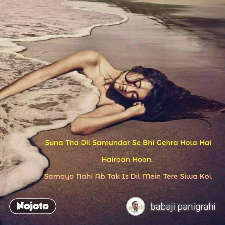 Suna Tha Dil Samundar Se Bhi Gehra Hota Hai  Hairaan Hoon,   Samaya Nahi Ab Tak Is Dil Mein Tere Siwa Koi.