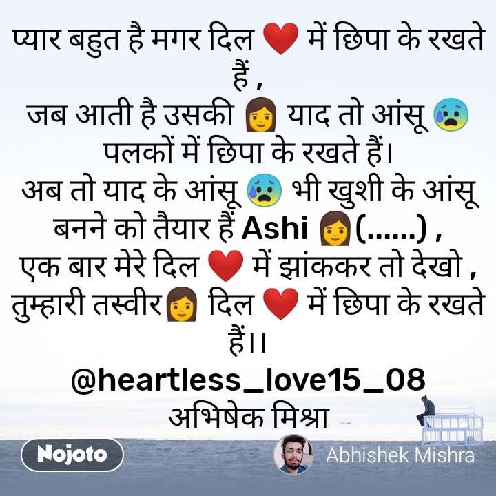 प्यार बहुत है मगर दिल ❤️ में छिपा के रखते हैं , जब आती है उसकी 👩 याद तो आंसू 😰 पलकों में छिपा के रखते हैं। अब तो याद के आंसू 😰 भी खुशी के आंसू बनने को तैयार हैं Ashi 👩(......) , एक बार मेरे दिल ❤️ में झांककर तो देखो , तुम्हारी तस्वीर👩 दिल ❤️ में छिपा के रखते हैं।। @heartless_love15_08 अभिषेक मिश्रा