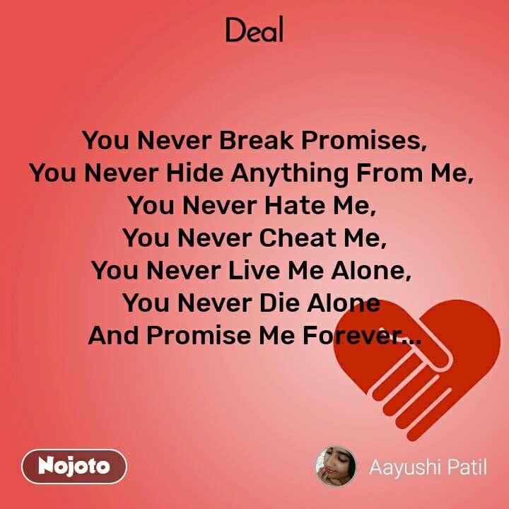 Deal You Never Break Promises, You Never Hide Anything From Me,  You Never Hate Me,  You Never Cheat Me, You Never Live Me Alone,  You Never Die Alone  And Promise Me Forever...