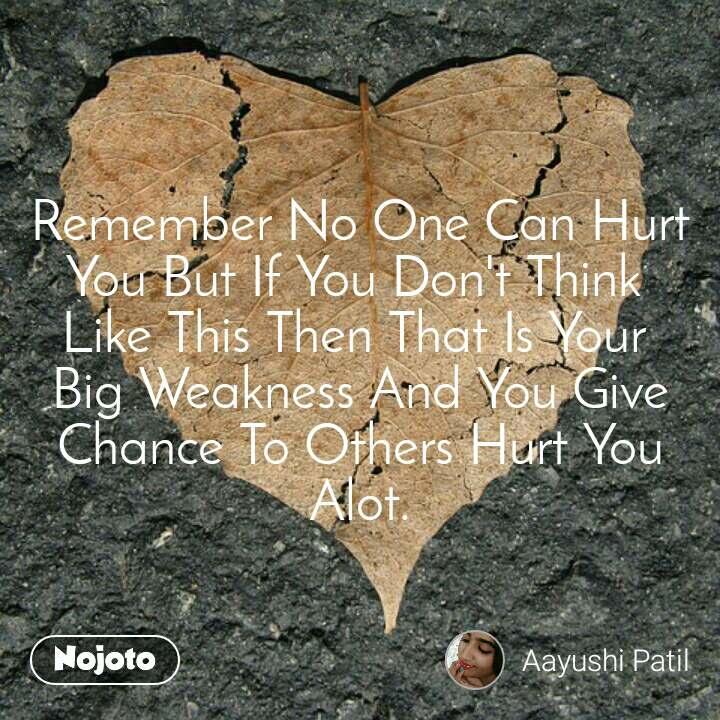 Remember No One Can Hurt You But If You Don't Think  Like This Then That Is Your  Big Weakness And You Give Chance To Others Hurt You Alot.
