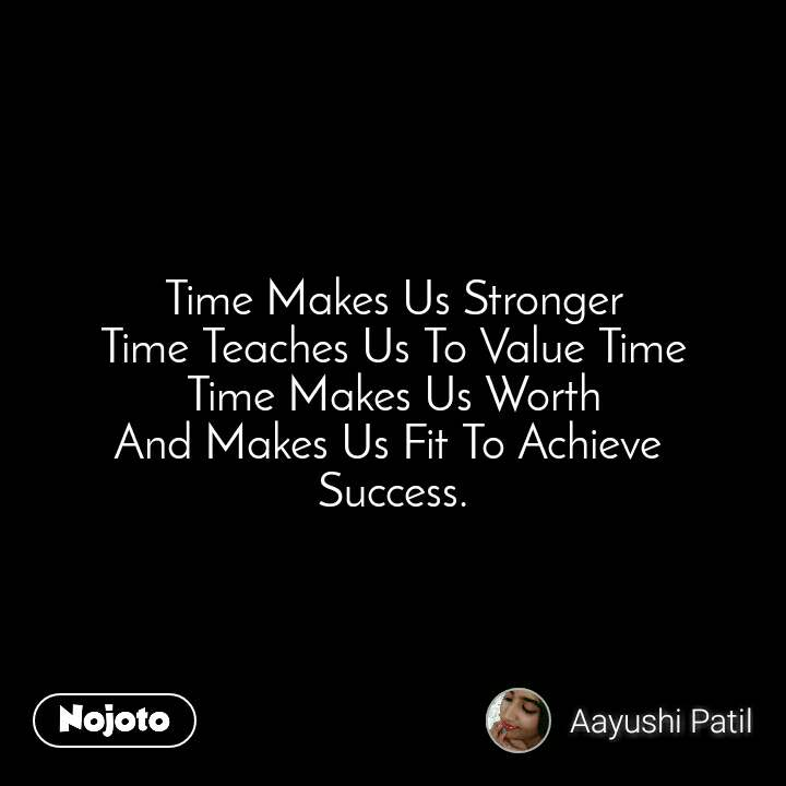 Time Makes Us Stronger Time Teaches Us To Value Time Time Makes Us Worth And Makes Us Fit To Achieve  Success.