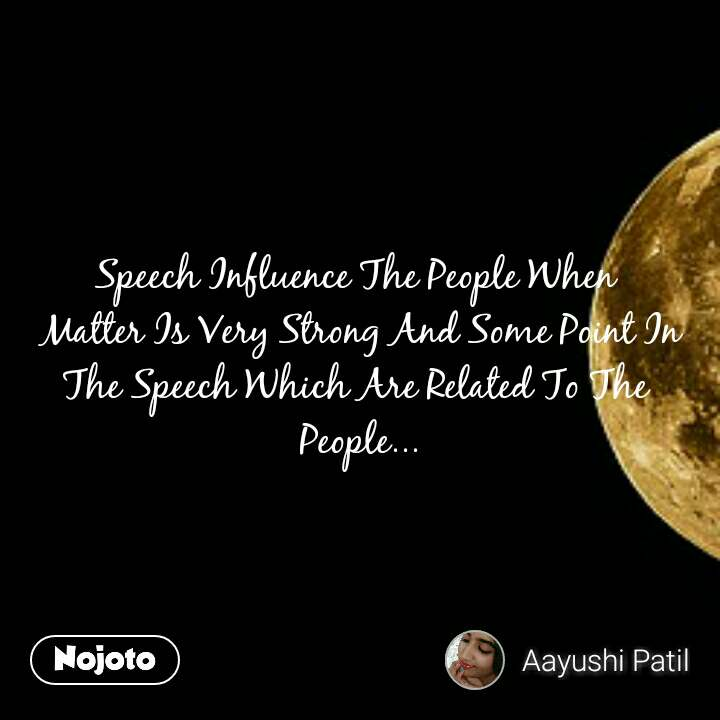 Speech Influence The People When  Matter Is Very Strong And Some Point In The Speech Which Are Related To The  People...
