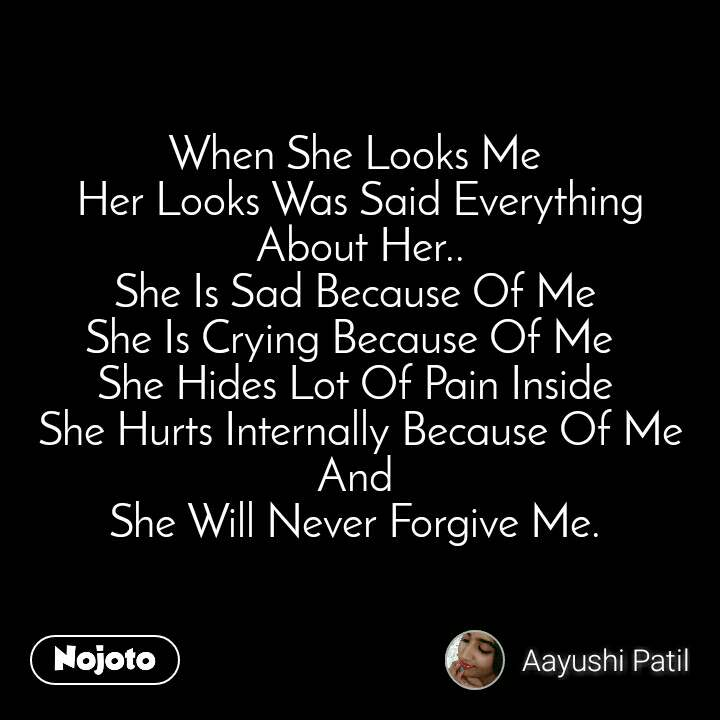 When She Looks Me  Her Looks Was Said Everything About Her.. She Is Sad Because Of Me  She Is Crying Because Of Me   She Hides Lot Of Pain Inside  She Hurts Internally Because Of Me And  She Will Never Forgive Me.
