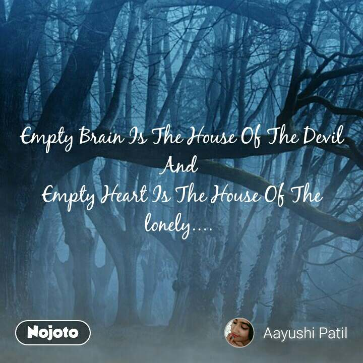 Empty Brain Is The House Of The Devil And  Empty Heart Is The House Of The lonely....