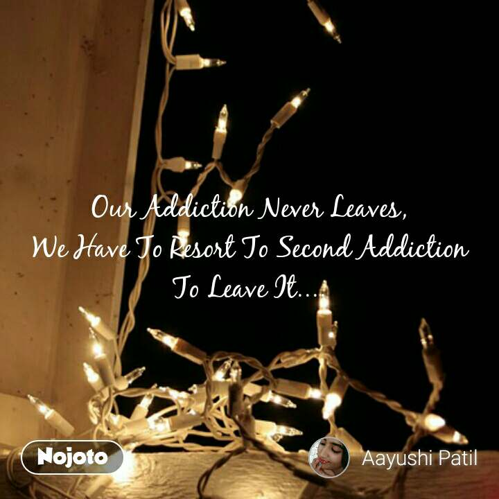 #OpenPoetry Our Addiction Never Leaves,  We Have To Resort To Second Addiction  To Leave It....