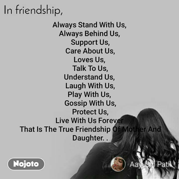 In friendship Always Stand With Us,  Always Behind Us,  Support Us, Care About Us, Loves Us,  Talk To Us, Understand Us,  Laugh With Us, Play With Us,  Gossip With Us, Protect Us, Live With Us Forever  That Is The True Friendship Of Mother And Daughter. .