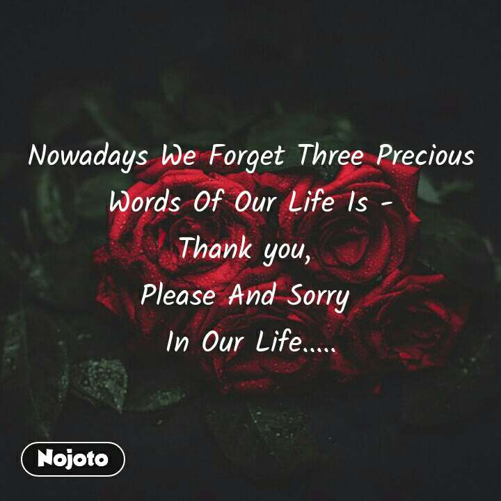 #OpenPoetry Nowadays We Forget Three Precious Words Of Our Life Is - Thank you,  Please And Sorry  In Our Life.....