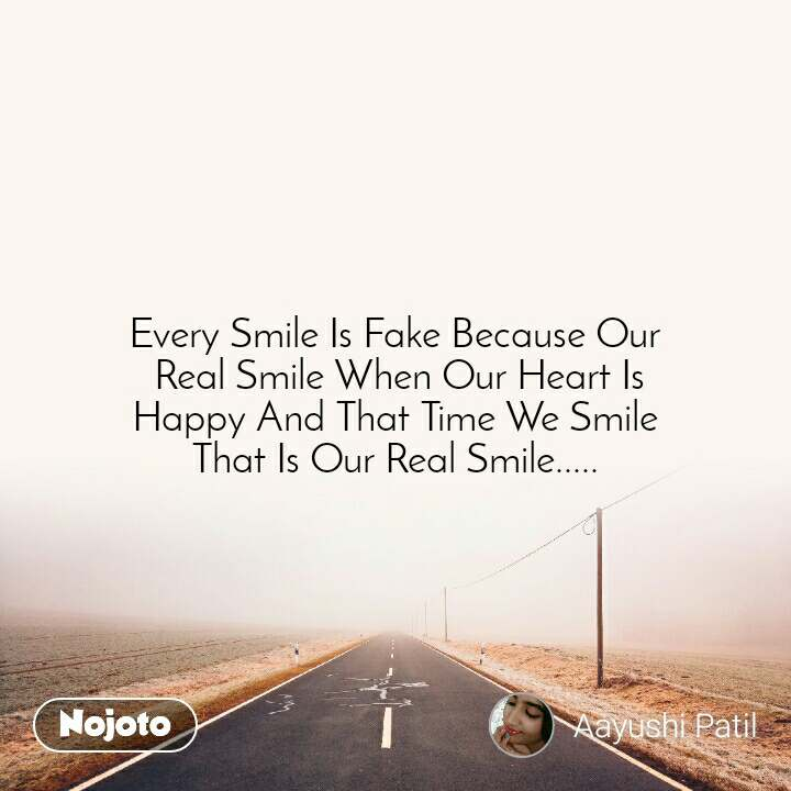 Every Smile Is Fake Because Our  Real Smile When Our Heart Is  Happy And That Time We Smile  That Is Our Real Smile.....