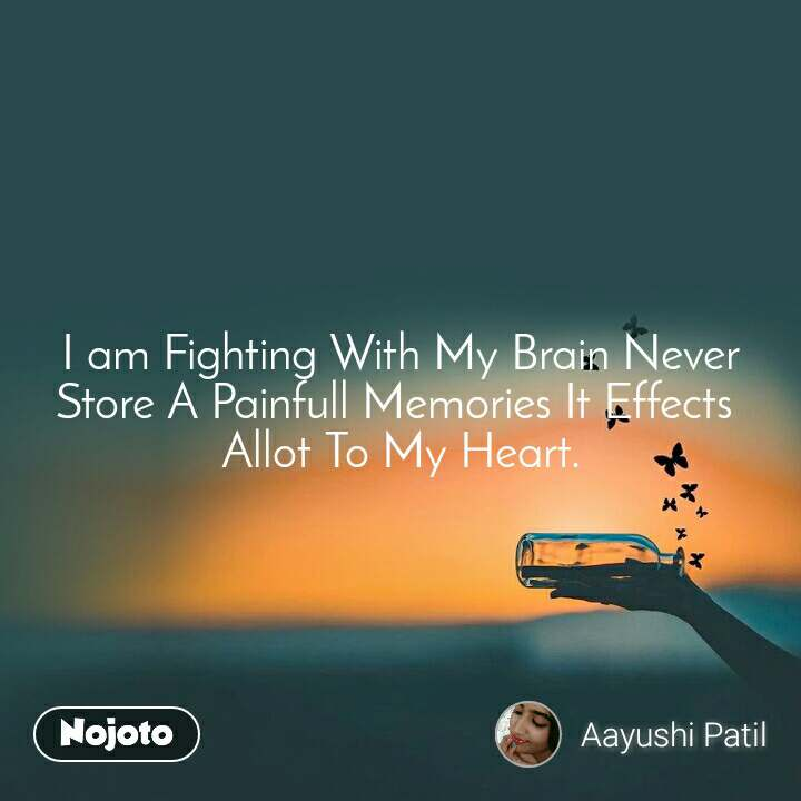 I am Fighting With My Brain Never Store A Painfull Memories It Effects  Allot To My Heart.