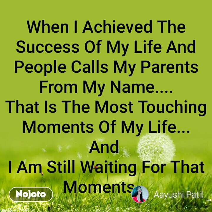 When I Achieved The Success Of My Life And People Calls My Parents From My Name.... That Is The Most Touching Moments Of My Life... And  I Am Still Waiting For That Moments...