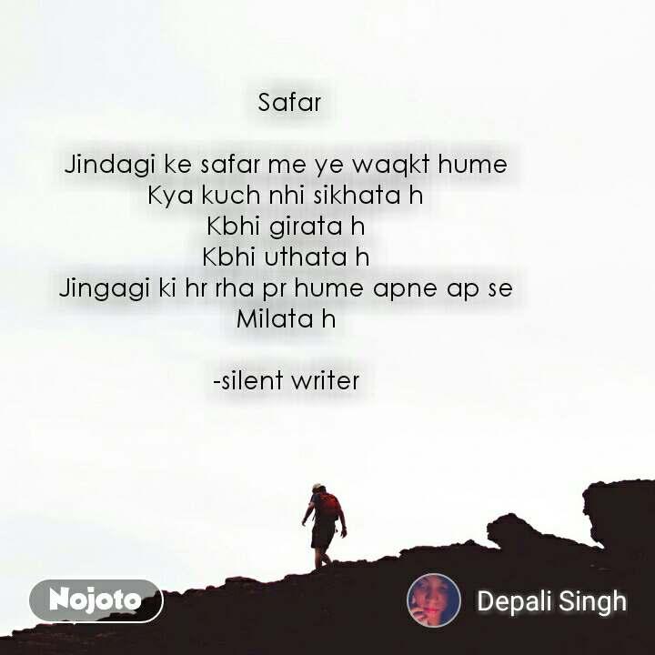 Safar  Jindagi ke safar me ye waqkt hume  Kya kuch nhi sikhata h  Kbhi girata h  Kbhi uthata h  Jingagi ki hr rha pr hume apne ap se  Milata h   -silent writer