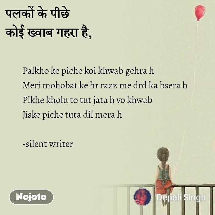"""पलकों के पीछे  कोई ख�वाब गहरा है,"" Palkho ke piche koi khwab gehra h  Meri mohobat ke hr razz me drd ka bsera h  Plkhe kholu to tut jata h vo khwab  Jiske piche tuta dil mera h   -silent writer"