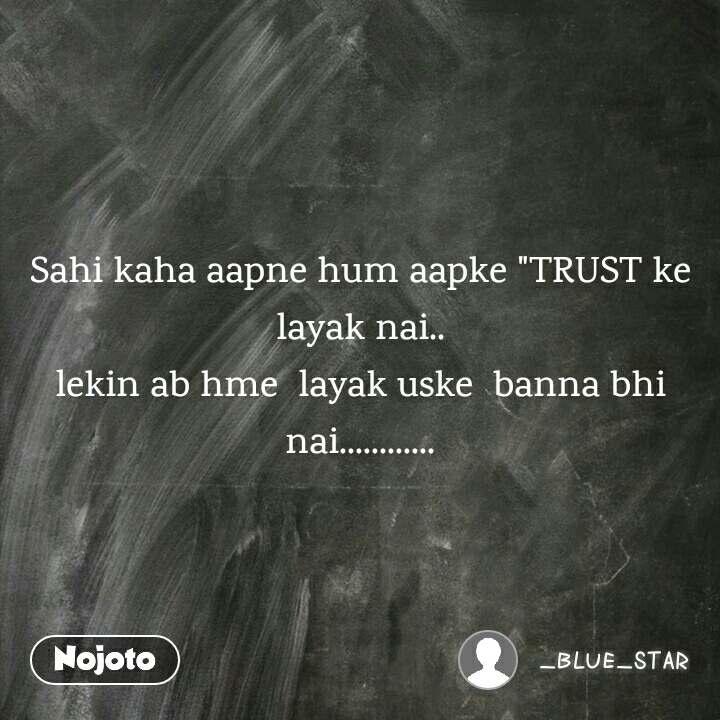 """Sahi kaha aapne hum aapke """"TRUST ke layak nai.. lekin ab hme  layak uske  banna bhi nai............"""