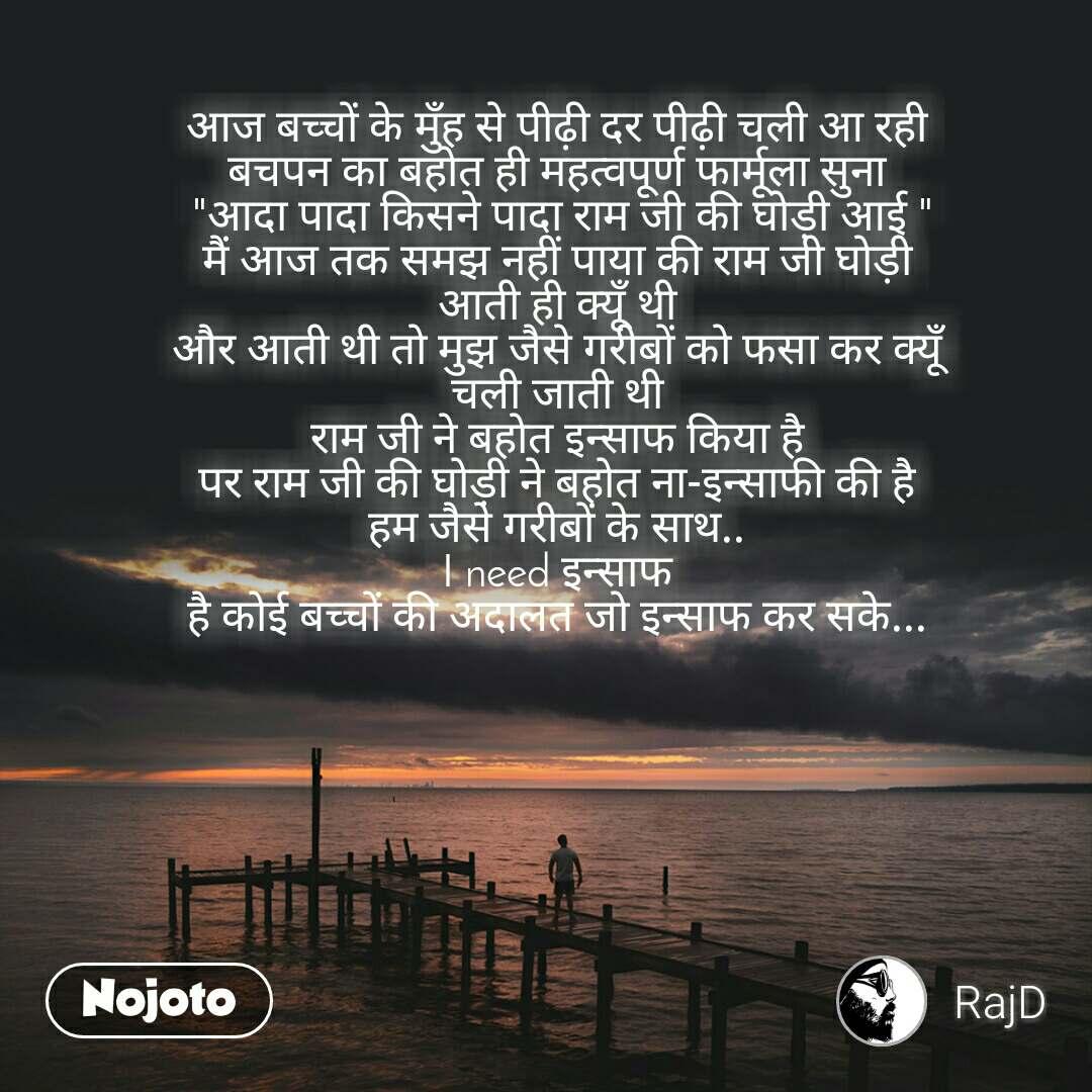 """आज बच्चों के मुँह से पीढ़ी दर पीढ़ी चली आ रही  बचपन का बहोत ही महत्वपूर्ण फार्मूला सुना  """"आदा पादा किसने पादा राम जी की घोड़ी आई """" मैं आज तक समझ नहीं पाया की राम जी घोड़ी  आती ही क्यूँ थी  और आती थी तो मुझ जैसे गरीबों को फसा कर क्यूँ  चली जाती थी  राम जी ने बहोत इन्साफ किया है  पर राम जी की घोड़ी ने बहोत ना-इन्साफी की है  हम जैसे गरीबों के साथ..  I need इन्साफ  है कोई बच्चों की अदालत जो इन्साफ कर सके..."""