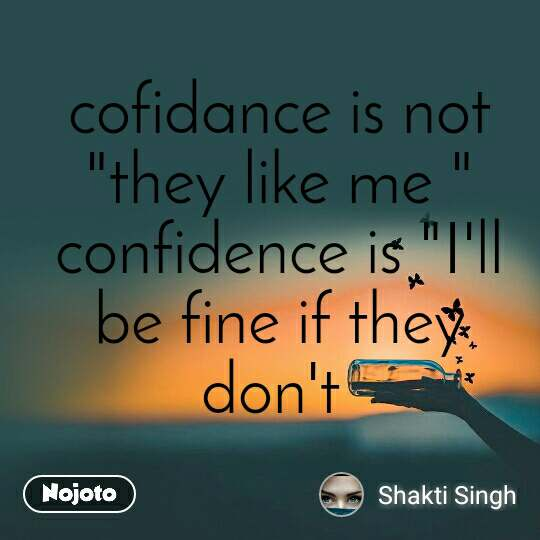 """cofidance is not """"they like me """" confidence is """"I'll be fine if they don't"""