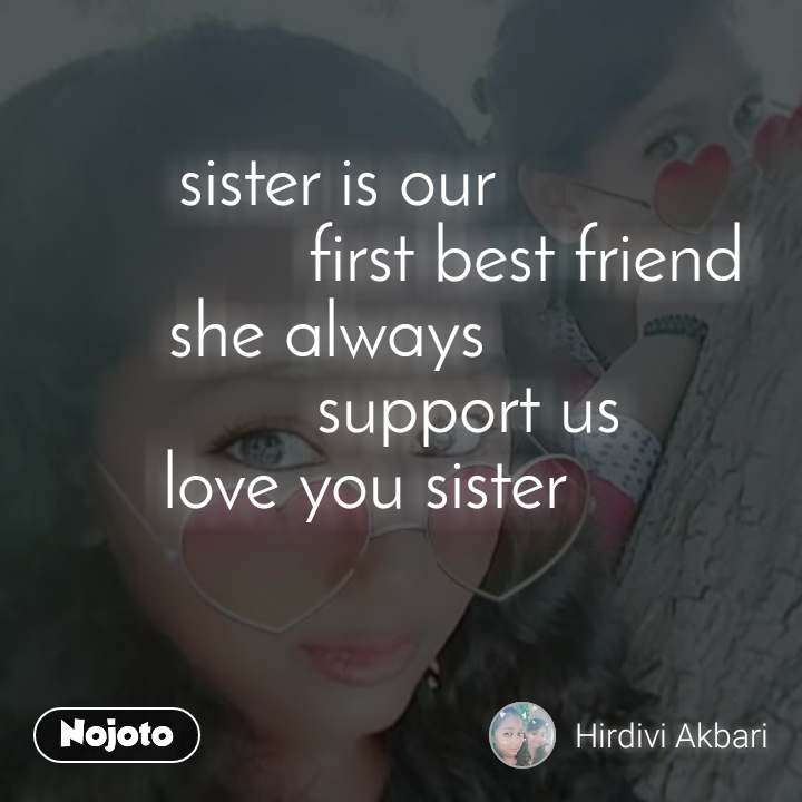sister is our                      first best friend she always                support us     love you sister