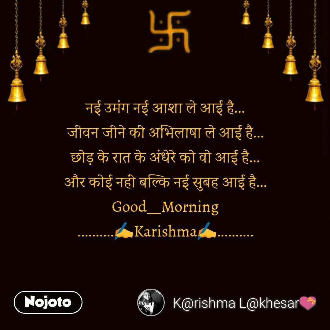 Suvichar in Hindi नई उमंग नई आशा ले आई है... जीवन जीने की अभिलाषा ले आई है... छोड़ के रात के अंधेरे को वो आई है... और कोई नहीं बल्कि नई सुबह आई है... Good__Morning ..........✍️Karishma✍️.......... #NojotoQuote