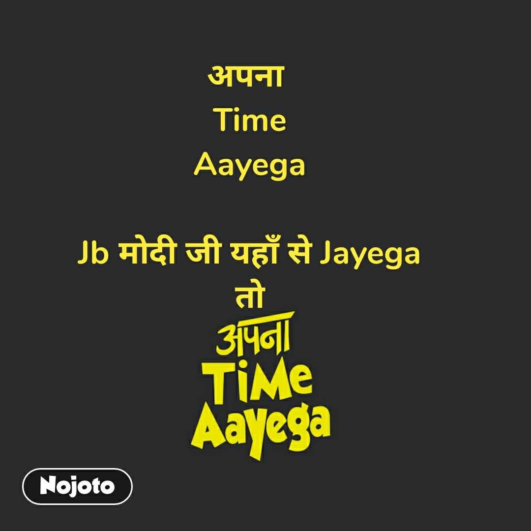 Apna time aayega рдЕрдкрдирд╛  Time Aayega  Jb рдореЛрджреА рдЬреА рдпрд╣рд╛рдБ рд╕реЗ Jayega рддреЛ  #NojotoQuote