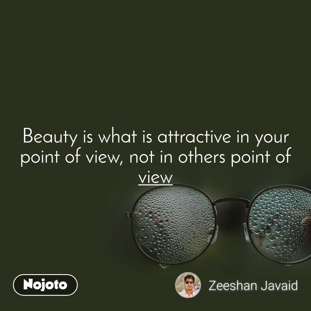 Beauty is what is attractive in your point of view, not in others point of view